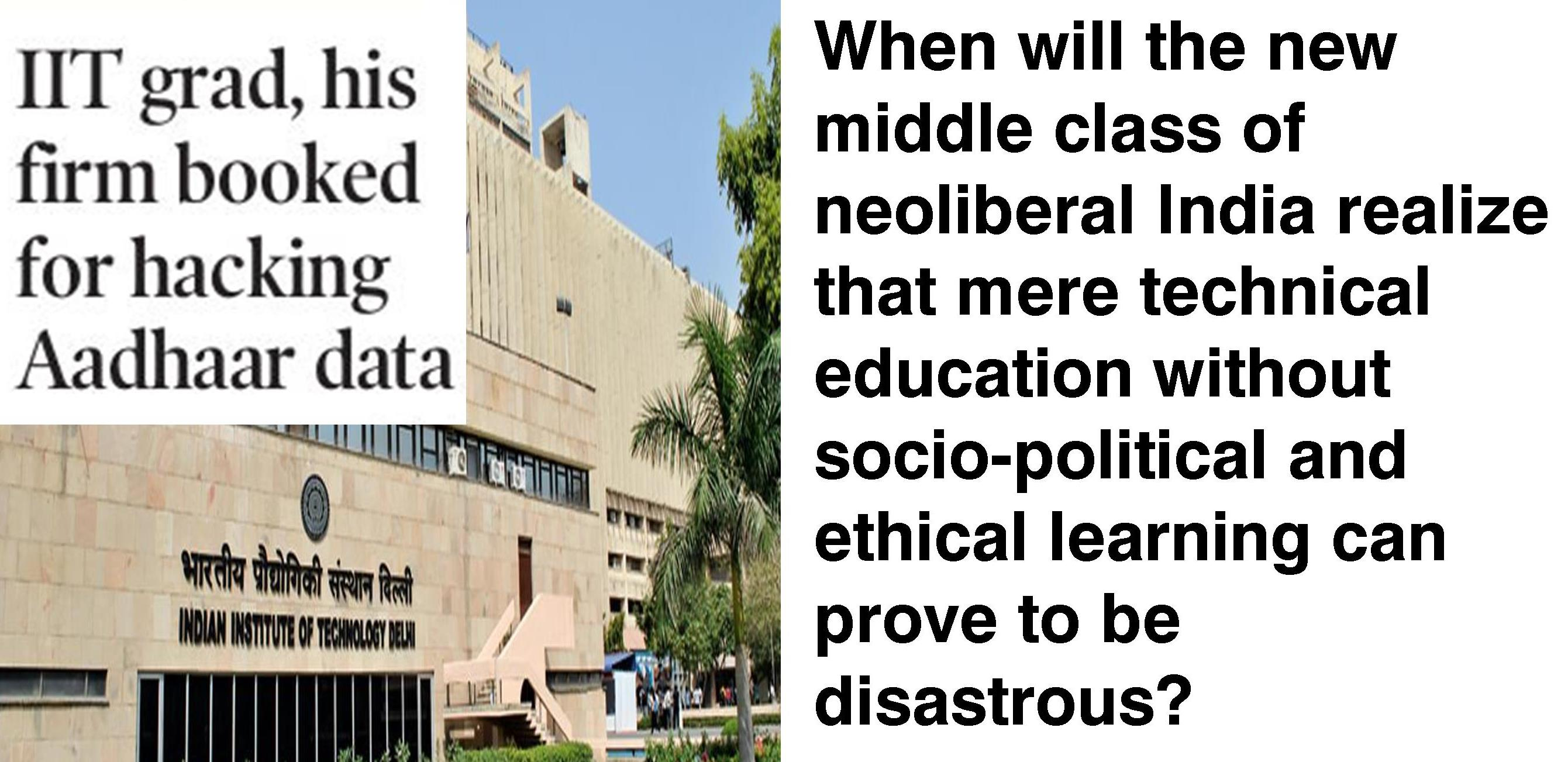 When will the new  middle class of  neoliberal India realize that mere technical  education without  socio-political and  ethical learning can prove to be  disastrous?